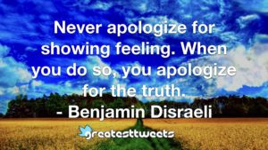 Never apologize for showing feeling. When you do so, you apologize for the truth. - Benjamin Disraeli
