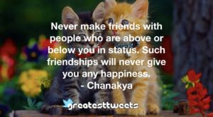 Never make friends with people who are above or below you in status. Such friendships will never give you any happiness. - Chanakya