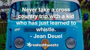 Never take a cross country trip with a kid who has just learned to whistle. - Jean Deuel