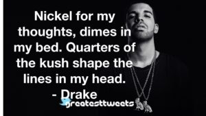 Nickel for my thoughts, dimes in my bed. Quarters of the kush shape the lines in my head. - Drake