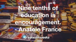 Nine tenths of education is encouragement. - Anatole France
