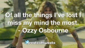 Of all the things I've lost I miss my mind the most. - Ozzy Osbourne