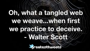 Oh, what a tangled web we weave...when first we practice to deceive. - Walter Scott