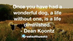 Once you have had a wonderful dog, a life without one, is a life diminished. - Dean Koontz