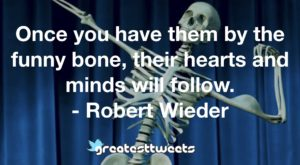 Once you have them by the funny bone, their hearts and minds will follow. - Robert Wieder