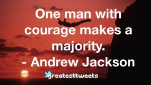 One man with courage makes a majority. - Andrew Jackson
