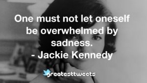 One must not let oneself be overwhelmed by sadness. - Jackie Kennedy