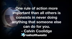 One rule of action more important than all others is consists in never doing anything that someone else can do for you. - Calvin Coolidge