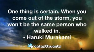 One thing is certain. When you come out of the storm, you won't be the same person who walked in. - Haruki Murakami