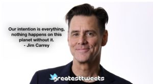 Our intention is everything, nothing happens on this planet without it. - Jim Carrey