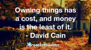 Owning things has a cost, and money is the least of it. - David Cain