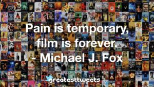 Pain is temporary, film is forever. - Michael J. Fox