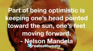 Part of being optimistic is keeping one's head pointed toward the sun, one's feet moving forward. - Nelson Mandela