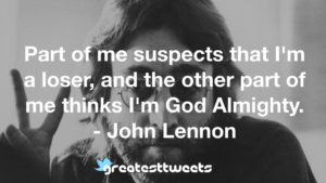 Part of me suspects that I'm a loser, and the other part of me thinks I'm God Almighty. - John Lennon