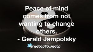 Peace of mind comes from not wanting to change others. - Gerald Jampolsky