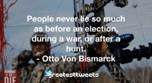 People never lie so much as before an election, during a war, or after a hunt. - Otto Von Bismarck