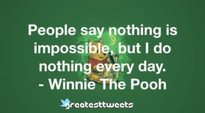 People say nothing is impossible, but I do nothing every day. - Winnie The Pooh