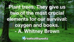 Plant trees. They give us two of the most crucial elements for our surviival: oxygen and books. - A. Whitney Brown