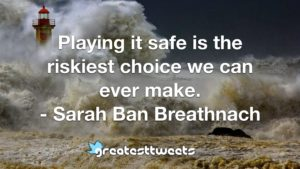 Playing it safe is the riskiest choice we can ever make. - Sarah Ban Breathnach