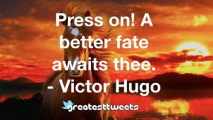 Press on! A better fate awaits thee. - Victor Hugo