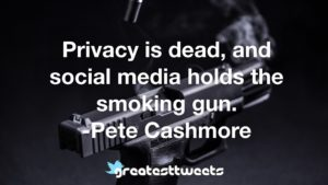 Privacy is dead, and social media holds the smoking gun. -Pete Cashmore