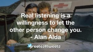 Real listening is a willingness to let the other person change you. - Alan Alda