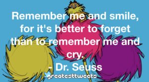 Remember me and smile, for it's better to forget than to remember me and cry. - Dr. Seuss