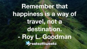 Remember that happiness is a way of travel, not a destination. - Roy L. Goodman