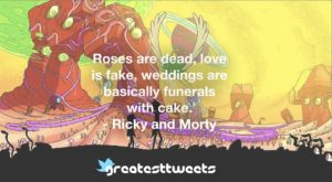 Roses are dead, love is fake, weddings are basically funerals with cake. - Ricky and Morty