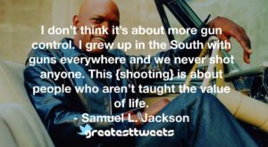 I don't think it's about more gun control. I grew up in the South with guns everywhere and we never shot anyone. This {shooting} is about people who aren't taught the value of life.- Samuel L. Jackson.001