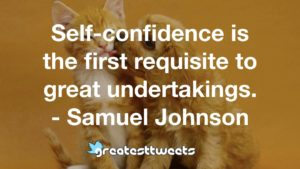Self-confidence is the first requisite to great undertakings. - Samuel Johnson