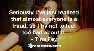 Seriously, I've just realized that almost everyone is a fraud, so I try not to feel too bad about it. - Tina Fey