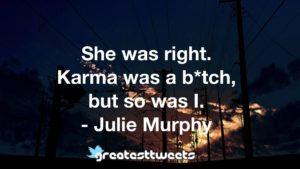 She was right. Karma was a b*tch, but so was I. - Julie Murphy