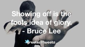 Showing off is the fools idea of glory. - Bruce Lee