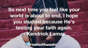 So next time you feel like your world is about to end, I hope you studied because He's testing your faith again. - Kendrick Lamar