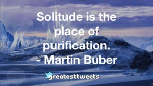 Solitude is the place of purification. - Martin Buber