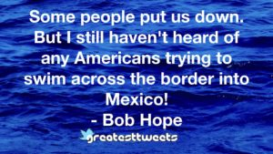 Some people put us down. But I still haven't heard of any Americans trying to swim across the border into Mexico! - Bob Hope