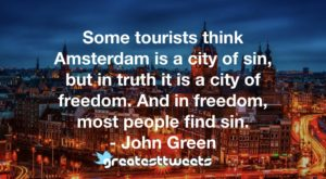 Some tourists think Amsterdam is a city of sin, but in truth it is a city of freedom. And in freedom, most people find sin. - John Green
