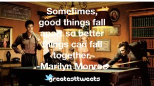 Sometimes, good things fall apart so better things can fall together. -Marilyn Monroe