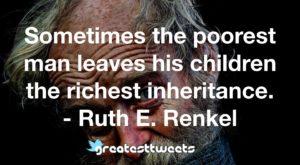 Sometimes the poorest man leaves his children the richest inheritance. - Ruth E. Renkel