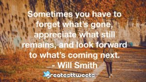 Sometimes you have to forget what's gone, appreciate what still remains, and look forward to what's coming next. - Will Smith