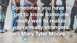 Sometimes you have to get to know someone really well to realize you're really strangers. - Mary Tyler Moore