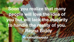 Soon you realize that many people will love the idea of you but will lack the maturity to handle the reality of you. - Reyna Biddy