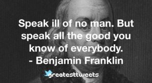 Speak ill of no man. But speak all the good you know of everybody. - Benjamin Franklin
