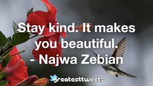 Stay kind. It makes you beautiful. - Najwa Zebian