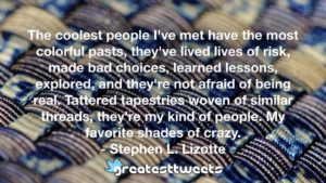 The coolest people I've met have the most colorful pasts, they've lived lives of risk, made bad choices, learned lessons, explored, and they're not afraid of being real. Tattered tapestries woven of similar threads, they're my kind of people. My favorite shades of crazy. - Stephen L. Lizotte
