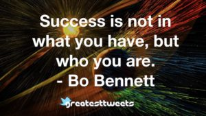 Success is not in what you have, but who you are. - Bo Bennett