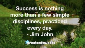Success is nothing more than a few simple disciplines, practiced every day. - Jim John