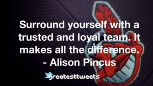 Surround yourself with a trusted and loyal team. It makes all the difference. - Alison Pincus