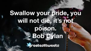 Swallow your pride, you will not die, it's not poison. - Bob Dylan